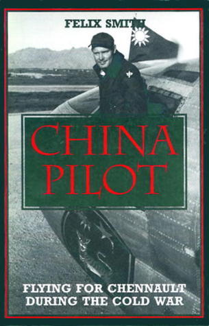 China Pilot: Flying for Chennault during The Cold War Felix Smith
