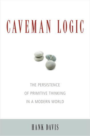Caveman Logic: The Persistence of Primitive Thinking in a Modern World  by  Hank Davis