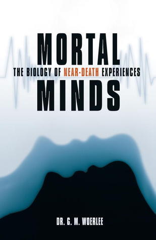 Mortal Minds: The Biology Of Near Death Experiences Gerald M. Woerlee