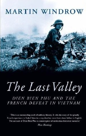 The Last Valley: Dien Bien Phu And The French Defeat In Vietnam Martin Windrow