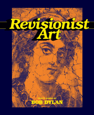 Revisionist Art: Thirty Works Bob Dylan by Bob Dylan