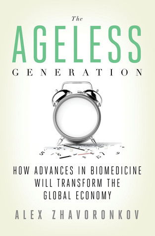 The Ageless Generation: How Advances in Biomedicine Will Transform the Global Economy  by  Alex Zhavoronkov