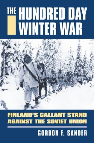 The Hundred Day Winter War: Finlands Gallant Stand Against the Soviet Army Gordon F. Sander