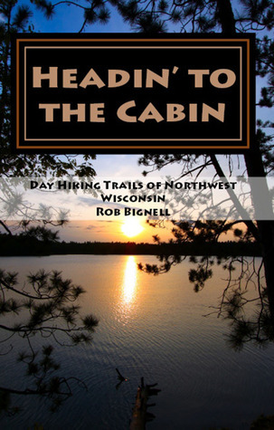Headin to the Cabin: Day Hiking Trails of Northwest Wisconsin Rob Bignell
