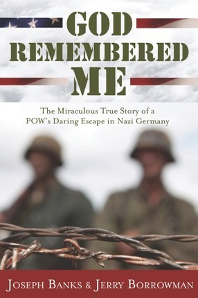 God Remembered Me: The Miraculous True Story of a POWs Daring Escape in Nazi Germany Joseph C. Banks
