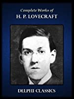 Complete Works of H. P. Lovecraft (Illustrated)