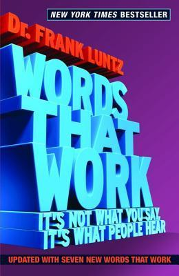 Words That Work: Its Not What You Say, Its What People Hear Frank I Luntz