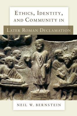 Ethics, Identity, and Community in Later Roman Declamation Neil W Bernstein
