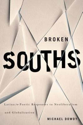 Broken Souths: Latina/o Poetic Responses to Neoliberalism and Globalization  by  Michael Dowdy
