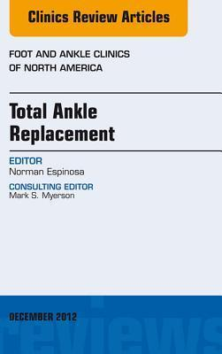 Total Ankle Replacement, an Issue of Foot and Ankle Clinics Norman Espinosa