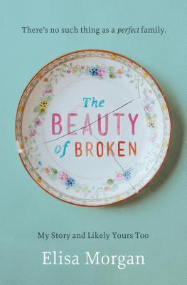 The Beauty of Broken: My Story and Likely Yours Too Elisa Morgan