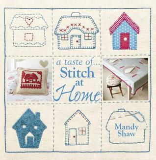 A Taste Of... Stitch at Home: Three Sample Projects from Mandy Shaws Latest Book  by  Mandy Shaw