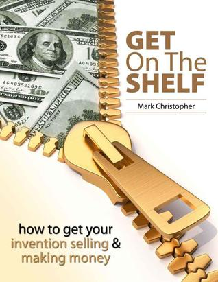 Get On The Shelf - How to get your Invention Selling & Making Money  by  Mark Christopher
