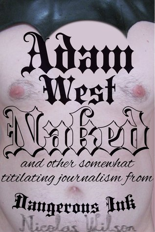 Adam West: Naked, and other somewhat titillating journalism from Dangerous Ink  by  Nicolas Wilson