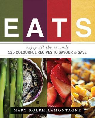 EATS: enjoy all the seconds - 135 Colourful Recipes To Savour & Save  by  Mary Rolph Lamontagne