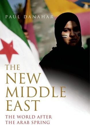 The New Middle East: The World After the Arab Spring Paul Danahar