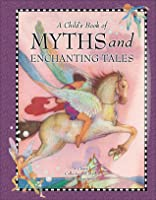 A Child's Book of Myths and Enchanting Tales: A Classic Collection of Mythology