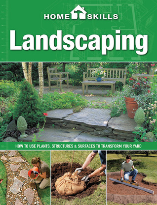 HomeSkills: Landscaping: How to Use Plants, Structures & Surfaces to Transform Your Yard Editors of Cool Springs Press