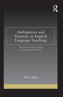 Ambiguities and Tensions in English Language Teaching: Portraits of EFL Teachers as Legitimate Speakers  by  Peter Sayer