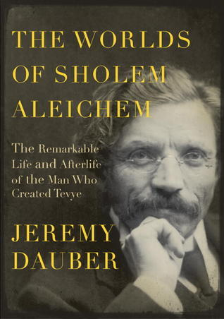 The Worlds of Sholem Aleichem: The Remarkable Life and Afterlife of the Man Who Created Tevye  by  Jeremy Dauber