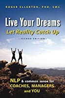 Live Your Dreams Let Reality Catch Up: NLP and Common Sense for Coaches, Managers and You (2nd Edition)
