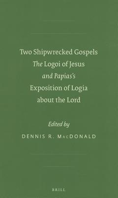 Two Shipwrecked Gospels: The Logoi of Jesus and Papiass Exposition of Logia about the Lord Dennis Ronald MacDonald