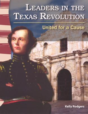 Leaders in the Texas Revolution: United for a Cause Kelly Rodgers