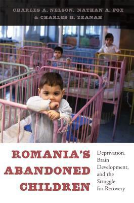 Romanias Abandoned Children: Deprivation, Brain Development, and the Struggle for Recovery  by  Charles A. Nelson