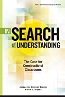 In Search of Understanding: The Case for Constructivist Classrooms with a New Introduction by the Authors