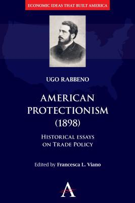 American Protectionism (1898): Historical Essays on Trade Policy  by  Ugo Rabbeno