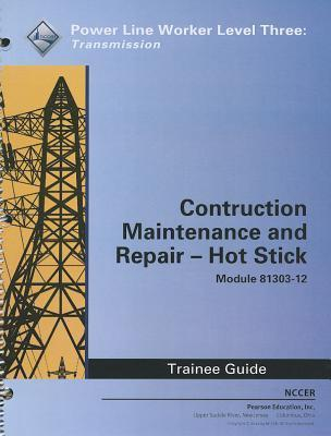 Construction, Maintenance and Repair - Hot Stick Trainee Guide, Module 81303-12: Power Line Worker Level Three: Transmission  by  NCCER National Center for Construction Education and Research