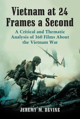 Vietnam at 24 Frames a Second: A Critical and Thematic Analysis of 360 Films about the Vietnam War  by  Jeremy M. Devine