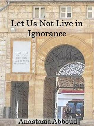 Let Us Not Live in Ignorance  by  Anastasia Abboud