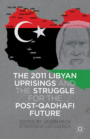 The 2011 Libyan Uprisings and the Struggle for the Post-Qadhafi Future: And the Struggle for the Post-Qadhafi Future Jason Pack