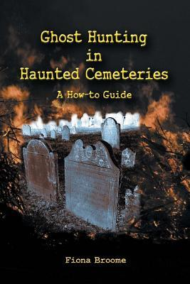 Ghost Hunting in Haunted Cemeteries: A How-To Guide Fiona Broome