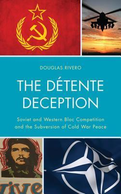 The Detente Deception: Soviet and Western Bloc Competition and the Subversion of Cold War Peace  by  Douglas Rivero