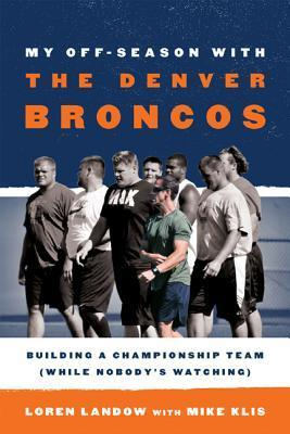 My Off-Season with the Denver Broncos: Building a Championship Team (While Nobodys Watching)  by  Loren Landow