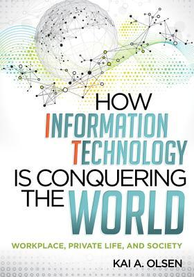 How Information Technology Is Conquering the World: Workplace, Private Life, and Society  by  Kai A. Olsen