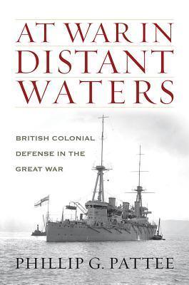 At War in Distant Waters: British Colonial Defense in the Great War  by  Phillip G Pattee