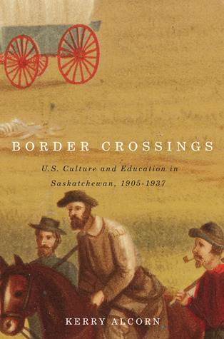 Border Crossings: US Culture and Education in Saskatchewan, 1905-1937  by  Kerry Alcorn