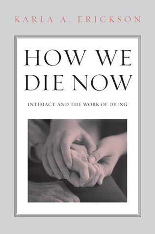 How We Die Now: Intimacy and the Work of Dying  by  Karla Erickson