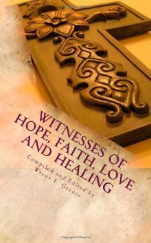 Witnesses of Hope, Faith, Love and Healing  by  Wayne E. Groner