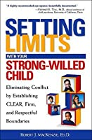 Setting Limits with Your Strong-Willed Child: Eliminating Conflict by Establishing Clear, Firm, and Respectful Boundaries