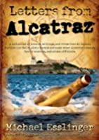 Letters from Alcatraz: A Collection of Letters, Interviews, and Views from James Whitey Bulger, Al Capone, Mickey Cohen, Machine Gun Kelly, and Prison Officials Both in and Outside of Alcatraz.