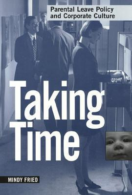 Taking Time: Parental Leave Policy and Corporate Culture  by  Mindy Fried