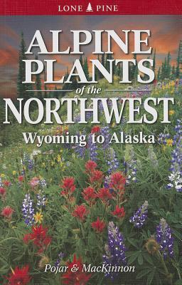 Alpine Plants of the Northwest: Wyoming to Alaska  by  Andy MacKinnon