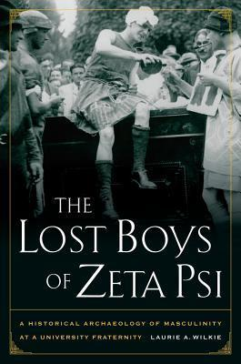 The Lost Boys of Zeta Psi: A Historical Archaeology of Masculinity at a University Fraternity  by  Laurie A. Wilkie