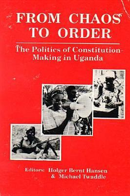 From Chaos to Order: The Politics of Constitution-Making in Uganda  by  Holger Bernt Hansen