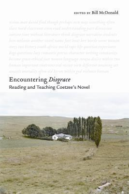 Encountering Disgrace: Reading and Teaching Coetzees Novel  by  Bill McDonald