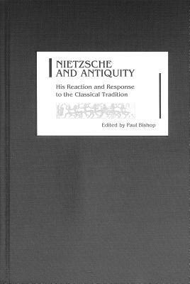 Nietzsche and Antiquity: His Reaction and Response to the Classical Tradition  by  Paul  Bishop